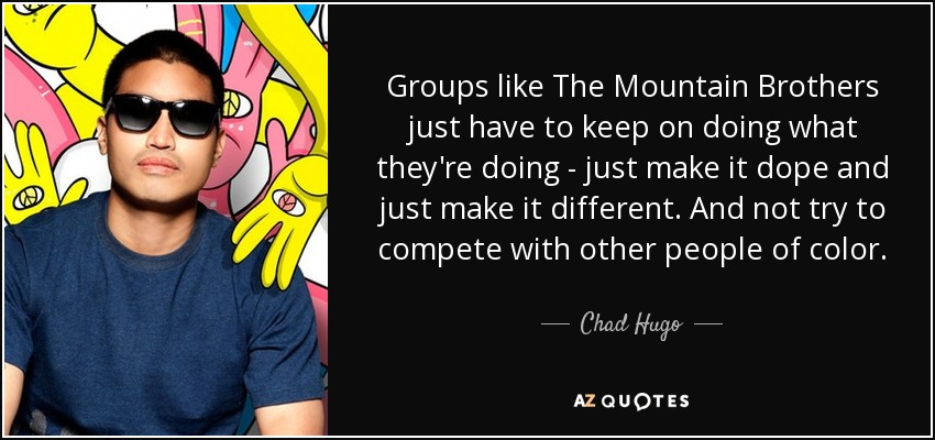 Groups like The Mountain Brothers just have to keep on doing what they're doing - just make it dope and just make it different. And not try to compete with other people of color. - Chad Hugo