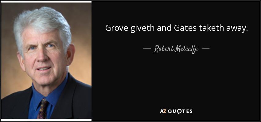 Grove giveth and Gates taketh away. - Robert Metcalfe