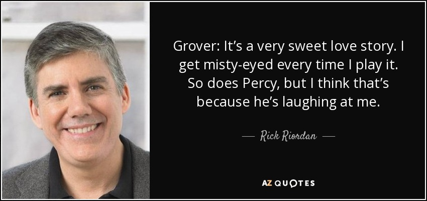Grover: It's a very sweet love story. I get misty-eyed every time I play it. So does Percy, but I think that's because he's laughing at me. - Rick Riordan