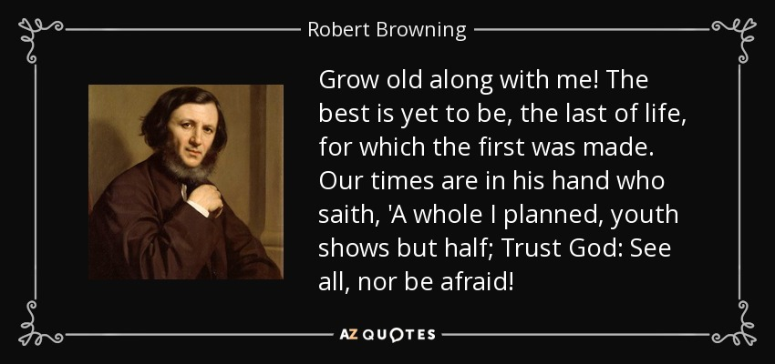 Grow old along with me! The best is yet to be, the last of life, for which the first was made. Our times are in his hand who saith, 'A whole I planned, youth shows but half; Trust God: See all, nor be afraid! - Robert Browning