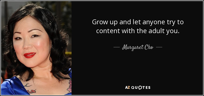 Grow up and let anyone try to content with the adult you. - Margaret Cho