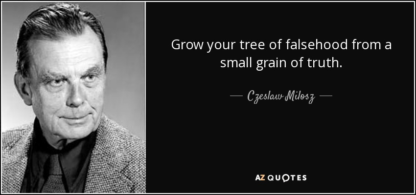 Grow your tree of falsehood from a small grain of truth. - Czeslaw Milosz