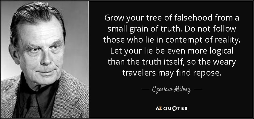 Grow your tree of falsehood from a small grain of truth. Do not follow those who lie in contempt of reality. Let your lie be even more logical than the truth itself, so the weary travelers may find repose. - Czeslaw Milosz
