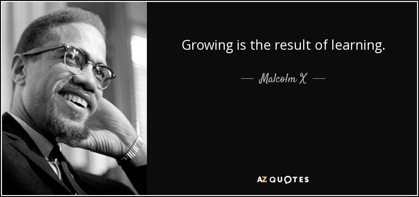Growing is the result of learning. - Malcolm X