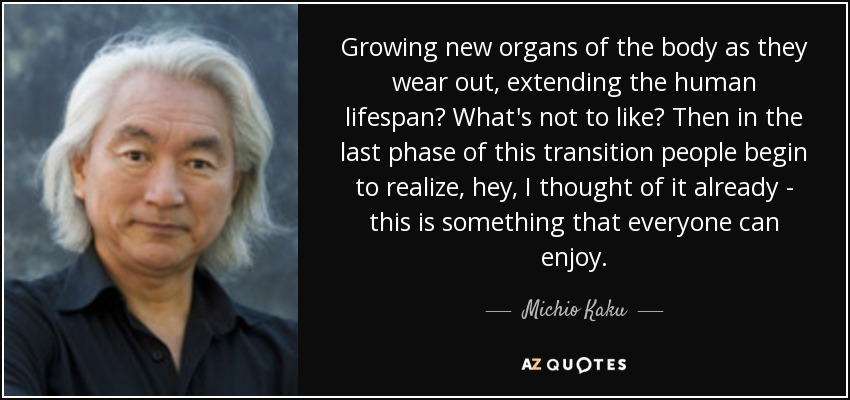 Growing new organs of the body as they wear out, extending the human lifespan? What's not to like? Then in the last phase of this transition people begin to realize, hey, I thought of it already - this is something that everyone can enjoy. - Michio Kaku