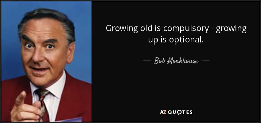 Growing old is compulsory - growing up is optional. - Bob Monkhouse