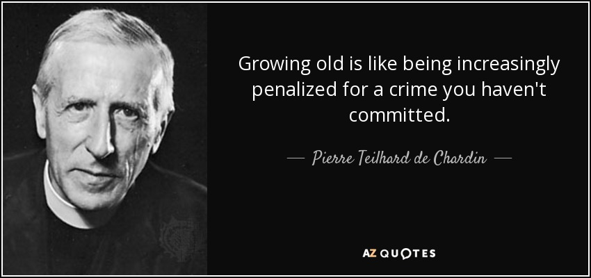 Growing old is like being increasingly penalized for a crime you haven't committed. - Pierre Teilhard de Chardin
