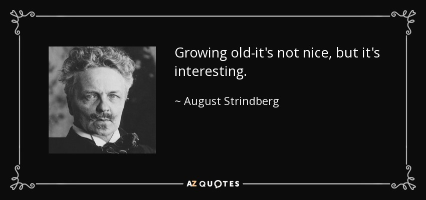 Growing old-it's not nice, but it's interesting. - August Strindberg