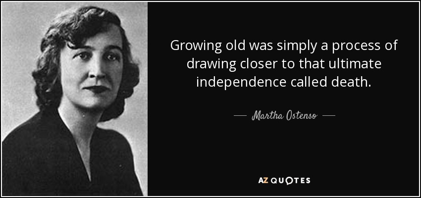 Growing old was simply a process of drawing closer to that ultimate independence called death. - Martha Ostenso