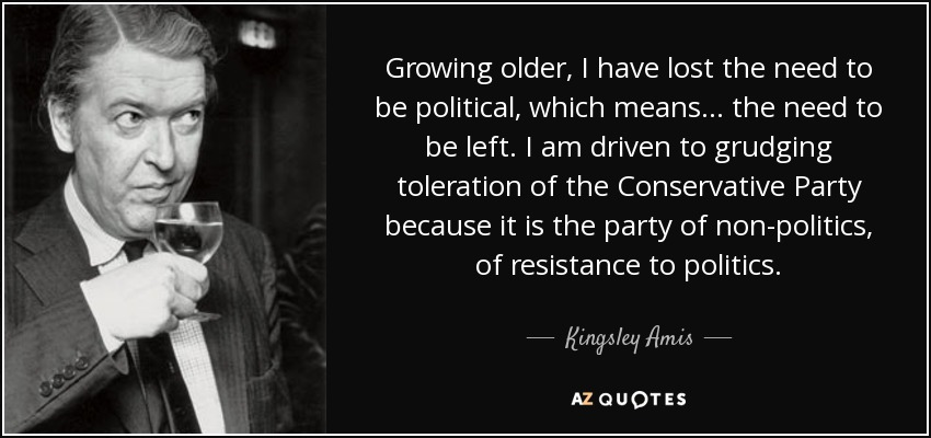 Growing older, I have lost the need to be political, which means ... the need to be left. I am driven to grudging toleration of the Conservative Party because it is the party of non-politics, of resistance to politics. - Kingsley Amis