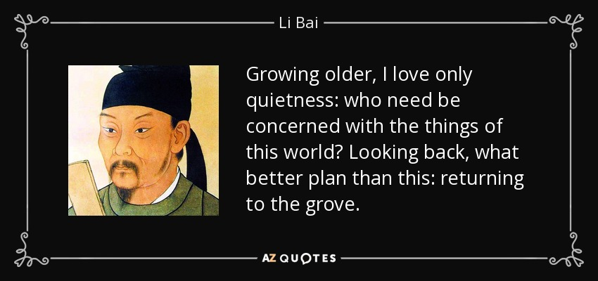 Growing older, I love only quietness: who need be concerned with the things of this world? Looking back, what better plan than this: returning to the grove. - Li Bai