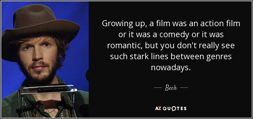 Growing up, a film was an action film or it was a comedy or it was romantic, but you don't really see such stark lines between genres nowadays. - Beck