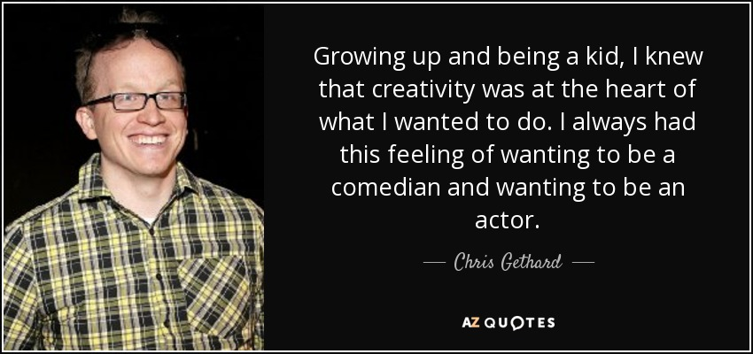 Growing up and being a kid, I knew that creativity was at the heart of what I wanted to do. I always had this feeling of wanting to be a comedian and wanting to be an actor. - Chris Gethard