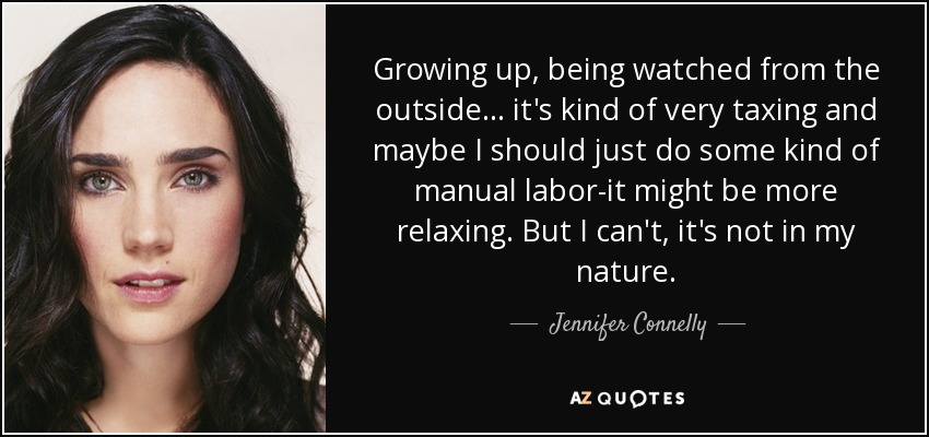 Growing up, being watched from the outside... it's kind of very taxing and maybe I should just do some kind of manual labor-it might be more relaxing. But I can't, it's not in my nature. - Jennifer Connelly