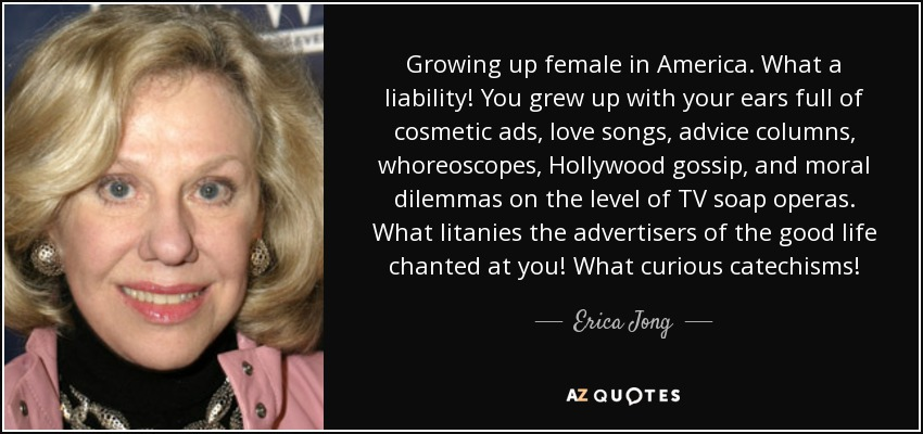 Growing up female in America. What a liability! You grew up with your ears full of cosmetic ads, love songs, advice columns, whoreoscopes, Hollywood gossip, and moral dilemmas on the level of TV soap operas. What litanies the advertisers of the good life chanted at you! What curious catechisms! - Erica Jong