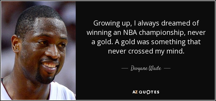 Growing up, I always dreamed of winning an NBA championship, never a gold. A gold was something that never crossed my mind. - Dwyane Wade