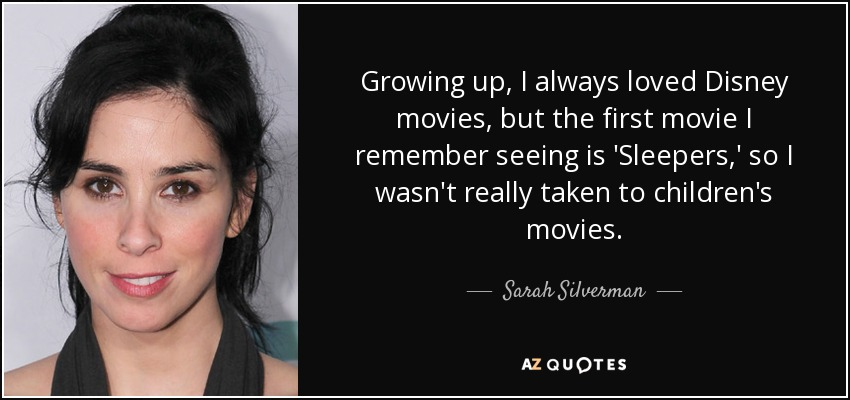 Growing up, I always loved Disney movies, but the first movie I remember seeing is 'Sleepers,' so I wasn't really taken to children's movies. - Sarah Silverman