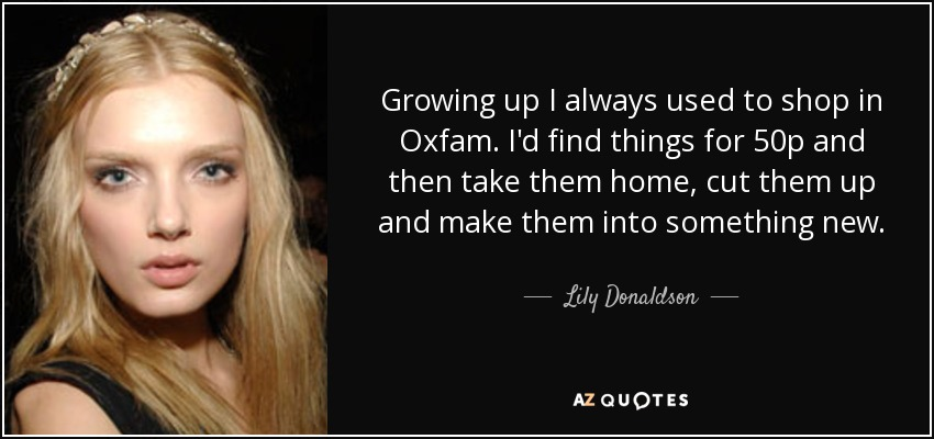 Growing up I always used to shop in Oxfam. I'd find things for 50p and then take them home, cut them up and make them into something new. - Lily Donaldson
