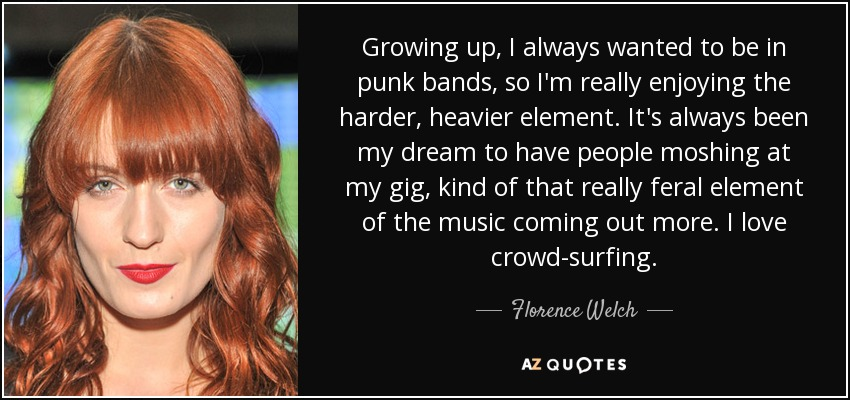 Growing up, I always wanted to be in punk bands, so I'm really enjoying the harder, heavier element. It's always been my dream to have people moshing at my gig, kind of that really feral element of the music coming out more. I love crowd-surfing. - Florence Welch