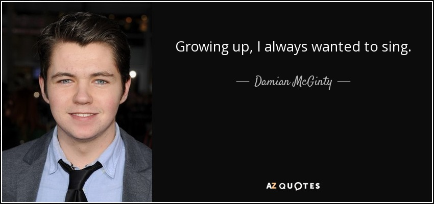 Growing up, I always wanted to sing. - Damian McGinty