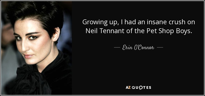 Growing up, I had an insane crush on Neil Tennant of the Pet Shop Boys. - Erin O'Connor