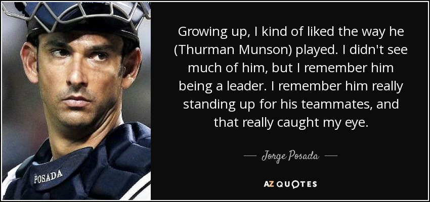 Growing up, I kind of liked the way he (Thurman Munson) played. I didn't see much of him, but I remember him being a leader. I remember him really standing up for his teammates, and that really caught my eye. - Jorge Posada