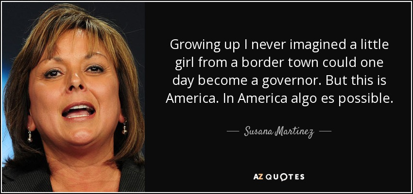 Growing up I never imagined a little girl from a border town could one day become a governor. But this is America. In America algo es possible. - Susana Martinez