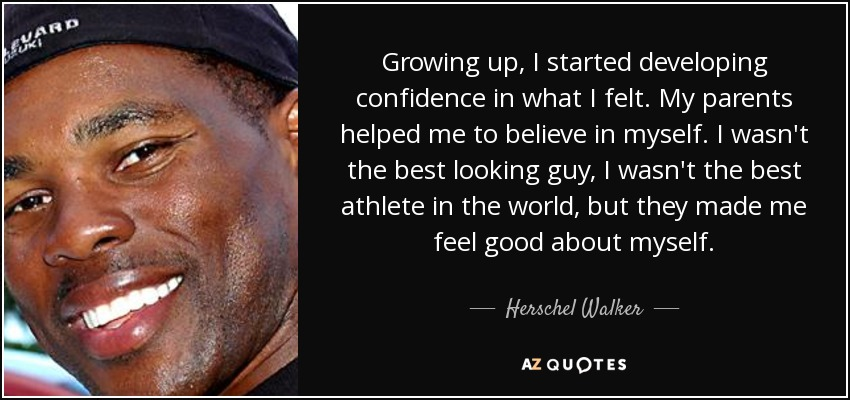 Growing up, I started developing confidence in what I felt. My parents helped me to believe in myself. I wasn't the best looking guy, I wasn't the best athlete in the world, but they made me feel good about myself. - Herschel Walker