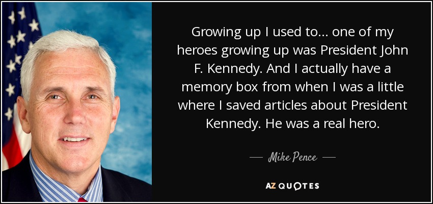 Growing up I used to ... one of my heroes growing up was President John F. Kennedy. And I actually have a memory box from when I was a little where I saved articles about President Kennedy. He was a real hero. - Mike Pence