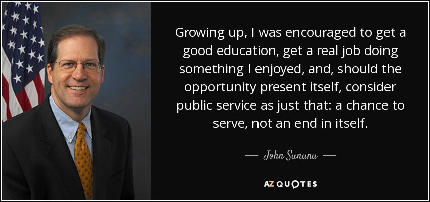 Growing up, I was encouraged to get a good education, get a real job doing something I enjoyed, and, should the opportunity present itself, consider public service as just that: a chance to serve, not an end in itself. - John Sununu