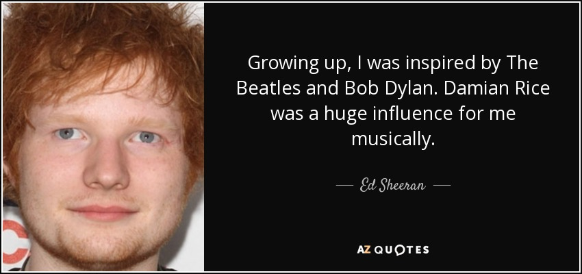 Growing up, I was inspired by The Beatles and Bob Dylan. Damian Rice was a huge influence for me musically. - Ed Sheeran