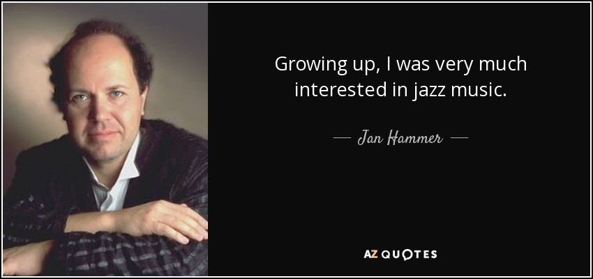 Growing up, I was very much interested in jazz music. - Jan Hammer