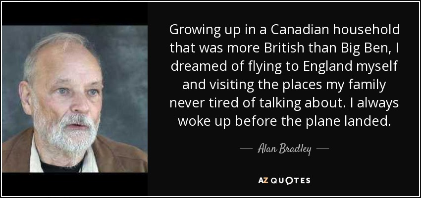 Growing up in a Canadian household that was more British than Big Ben, I dreamed of flying to England myself and visiting the places my family never tired of talking about. I always woke up before the plane landed. - Alan Bradley