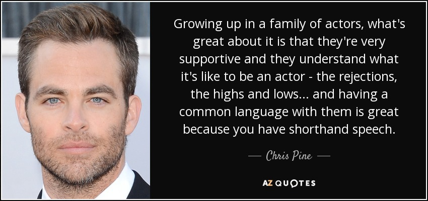 Growing up in a family of actors, what's great about it is that they're very supportive and they understand what it's like to be an actor - the rejections, the highs and lows... and having a common language with them is great because you have shorthand speech. - Chris Pine