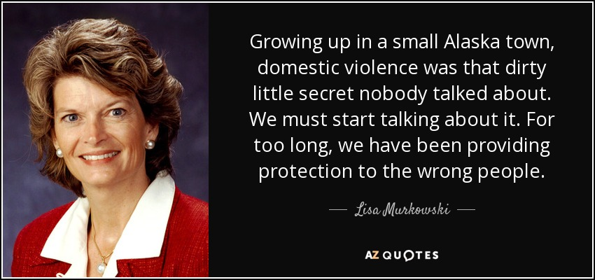 Growing up in a small Alaska town, domestic violence was that dirty little secret nobody talked about. We must start talking about it. For too long, we have been providing protection to the wrong people. - Lisa Murkowski