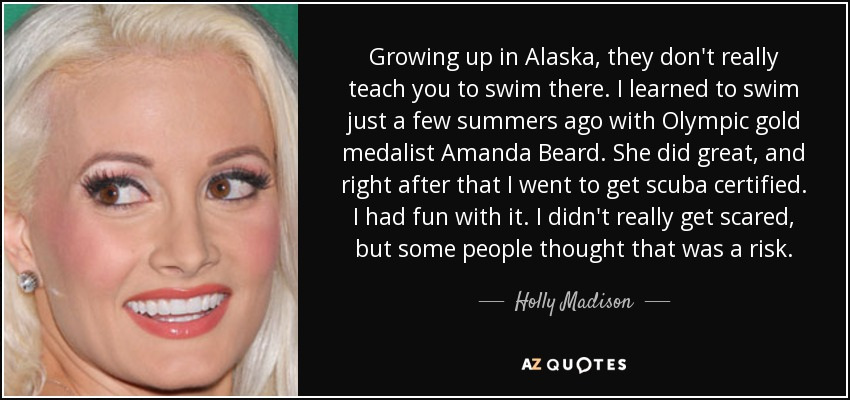 Growing up in Alaska, they don't really teach you to swim there. I learned to swim just a few summers ago with Olympic gold medalist Amanda Beard. She did great, and right after that I went to get scuba certified. I had fun with it. I didn't really get scared, but some people thought that was a risk. - Holly Madison
