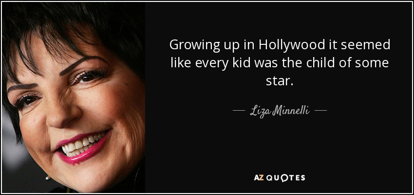 Growing up in Hollywood it seemed like every kid was the child of some star. - Liza Minnelli