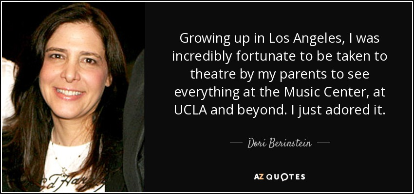 Growing up in Los Angeles, I was incredibly fortunate to be taken to theatre by my parents to see everything at the Music Center, at UCLA and beyond. I just adored it. - Dori Berinstein