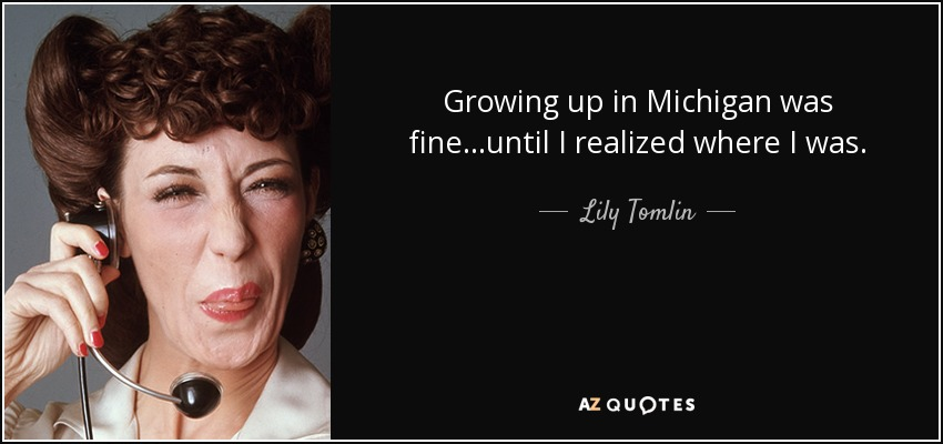 Growing up in Michigan was fine...until I realized where I was. - Lily Tomlin