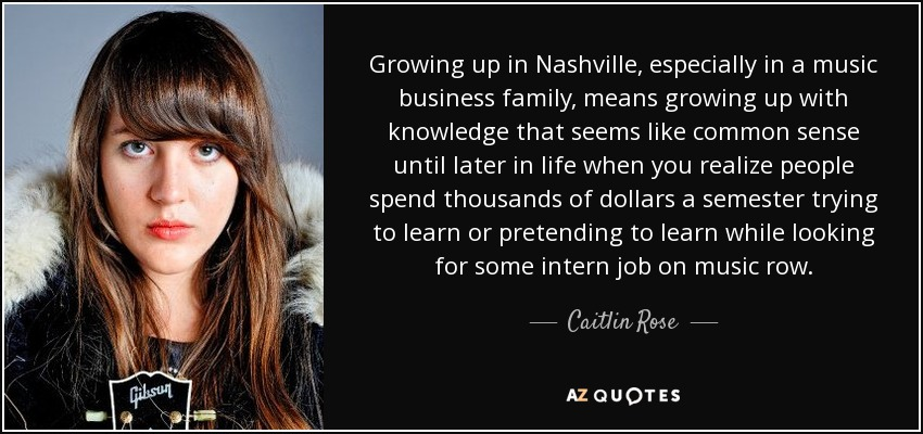 Growing up in Nashville, especially in a music business family, means growing up with knowledge that seems like common sense until later in life when you realize people spend thousands of dollars a semester trying to learn or pretending to learn while looking for some intern job on music row. - Caitlin Rose