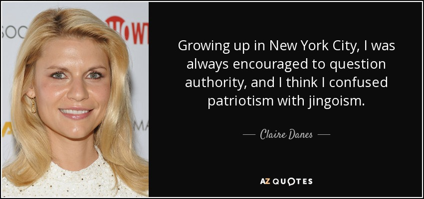 Growing up in New York City, I was always encouraged to question authority, and I think I confused patriotism with jingoism. - Claire Danes