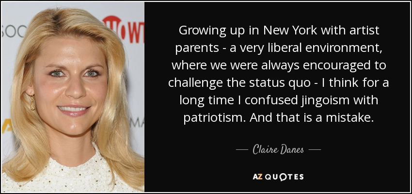 Growing up in New York with artist parents - a very liberal environment, where we were always encouraged to challenge the status quo - I think for a long time I confused jingoism with patriotism. And that is a mistake. - Claire Danes