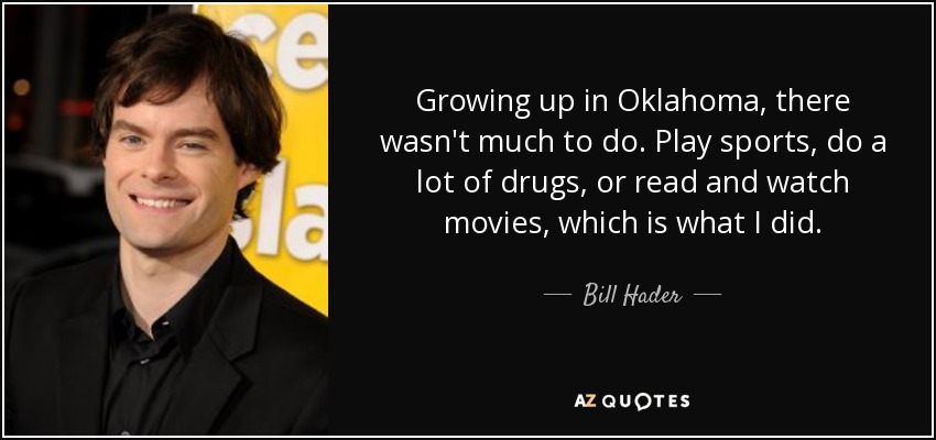 Growing up in Oklahoma, there wasn't much to do. Play sports, do a lot of drugs, or read and watch movies, which is what I did. - Bill Hader