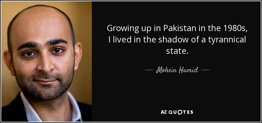 Growing up in Pakistan in the 1980s, I lived in the shadow of a tyrannical state. - Mohsin Hamid