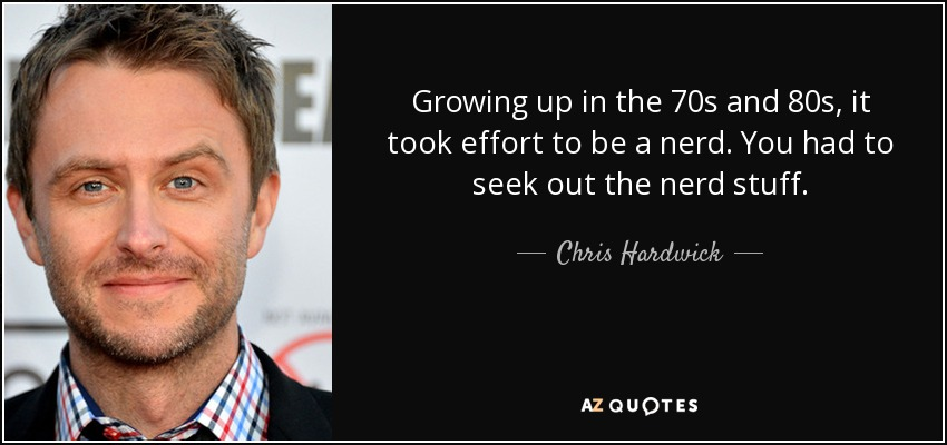 Growing up in the 70s and 80s, it took effort to be a nerd. You had to seek out the nerd stuff. - Chris Hardwick