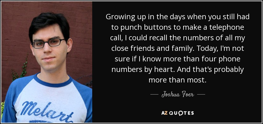 Growing up in the days when you still had to punch buttons to make a telephone call, I could recall the numbers of all my close friends and family. Today, I'm not sure if I know more than four phone numbers by heart. And that's probably more than most. - Joshua Foer