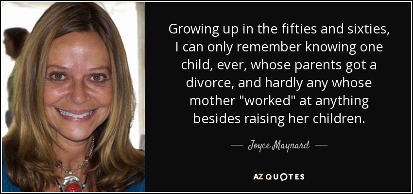 Growing up in the fifties and sixties, I can only remember knowing one child, ever, whose parents got a divorce, and hardly any whose mother 'worked' at anything besides raising her children. - Joyce Maynard