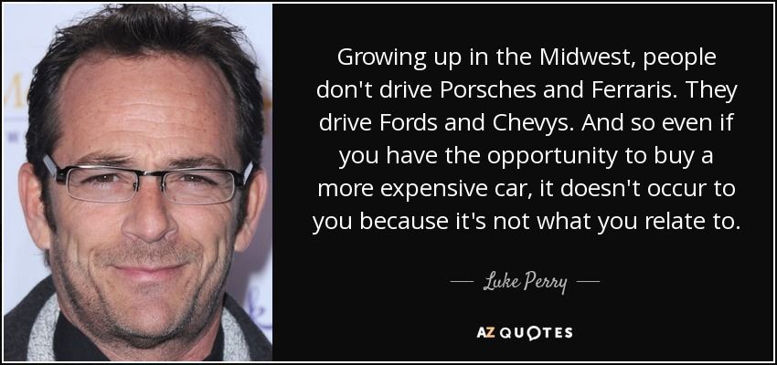 Growing up in the Midwest, people don't drive Porsches and Ferraris. They drive Fords and Chevys. And so even if you have the opportunity to buy a more expensive car, it doesn't occur to you because it's not what you relate to. - Luke Perry