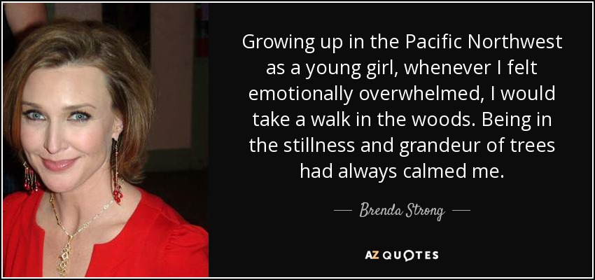 Growing up in the Pacific Northwest as a young girl, whenever I felt emotionally overwhelmed, I would take a walk in the woods. Being in the stillness and grandeur of trees had always calmed me. - Brenda Strong