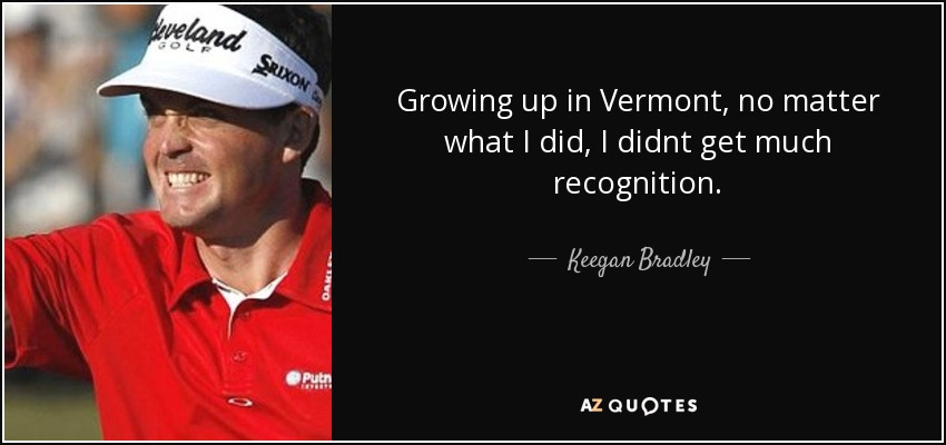 Growing up in Vermont, no matter what I did, I didnt get much recognition. - Keegan Bradley
